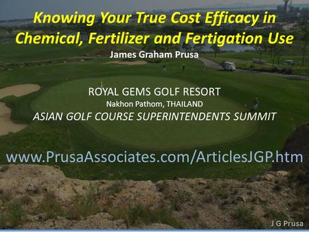 Knowing Your True Cost Efficacy in Chemical, Fertilizer and Fertigation Use James Graham Prusa www.PrusaAssociates.com/ArticlesJGP.htm ROYAL GEMS GOLF.