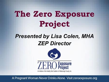 A Pregnant Woman Never Drinks Alone. Visit zeroexposure.org The Zero Exposure Project Presented by Lisa Colen, MHA ZEP Director.