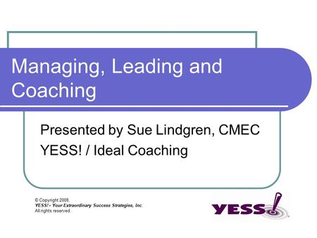 © Copyright 2008. YESS! - Your Extraordinary Success Strategies, Inc. All rights reserved. Managing, Leading and Coaching Presented by Sue Lindgren, CMEC.