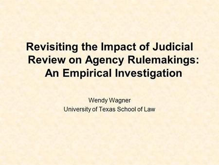 Revisiting the Impact of Judicial Review on Agency Rulemakings: An Empirical Investigation Wendy Wagner University of Texas School of Law.