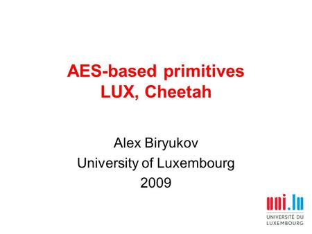 AES-based primitives LUX, Cheetah Alex Biryukov University of Luxembourg 2009.