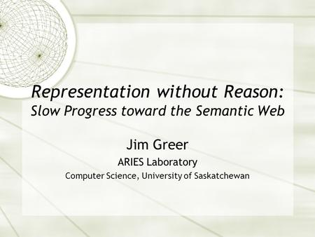 Representation without Reason: Slow Progress toward the Semantic Web Jim Greer ARIES Laboratory Computer Science, University of Saskatchewan.