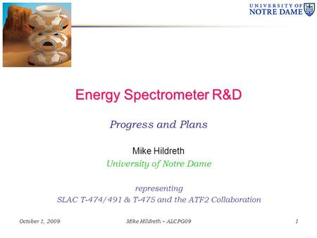 October 1, 2009Mike Hildreth – ALCPG09 Energy Spectrometer R&D Progress and Plans Mike Hildreth University of Notre Dame representing SLAC T-474/491 &