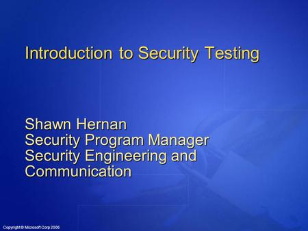 Copyright © Microsoft Corp 2006 Introduction to Security Testing Shawn Hernan Security Program Manager Security Engineering and Communication.