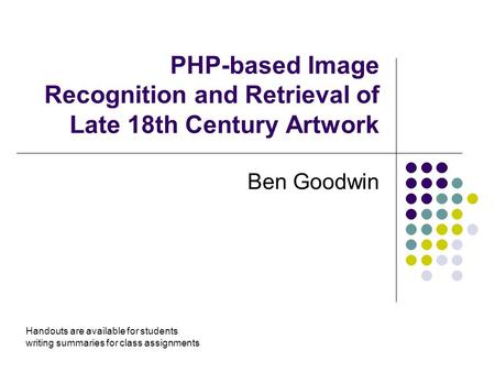 PHP-based Image Recognition and Retrieval of Late 18th Century Artwork Ben Goodwin Handouts are available for students writing summaries for class assignments.