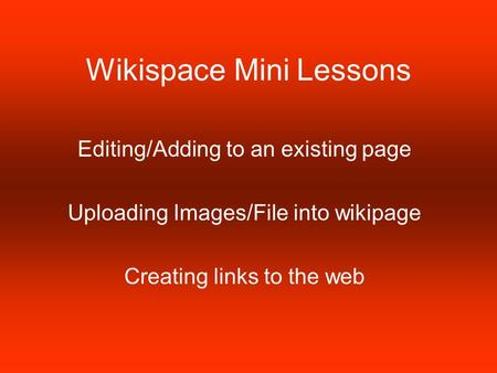 Wikispace Mini Lessons Editing/Adding to an existing page Uploading Images/File into wikipage Creating links to the web.