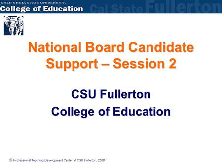 © Professional Teaching Development Center at CSU Fullerton, 2008 National Board Candidate Support – Session 2 CSU Fullerton College of Education.