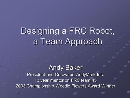 Designing a FRC Robot, a Team Approach Andy Baker President and Co-owner, AndyMark Inc. 13 year mentor on FRC team 45 2003 Championship Woodie Flowers.