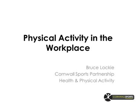 Physical Activity in the Workplace Bruce Lockie Cornwall Sports Partnership Health & Physical Activity.