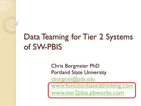 Data Teaming for Tier 2 Systems of SW-PBIS Chris Borgmeier PhD Portland State University