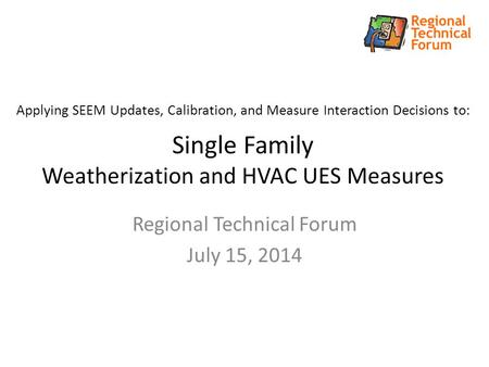 Applying SEEM Updates, Calibration, and Measure Interaction Decisions to: Single Family Weatherization and HVAC UES Measures Regional Technical Forum July.