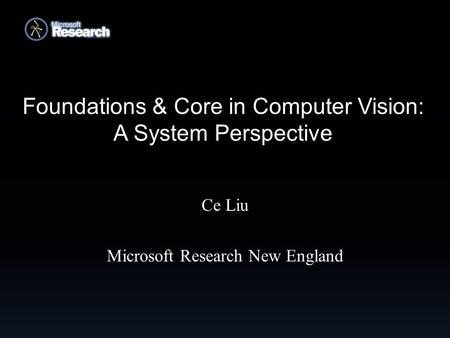 Foundations & Core in Computer Vision: A System Perspective Ce Liu Microsoft Research New England.