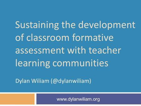 Sustaining the development of classroom formative assessment with teacher learning communities Dylan Wiliam
