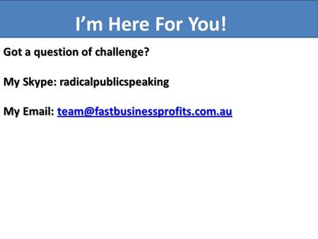 Got a question of challenge? My Skype: radicalpublicspeaking My    I'm Here For You!