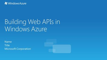 Building Web APIs in Windows Azure Name Title Microsoft Corporation.