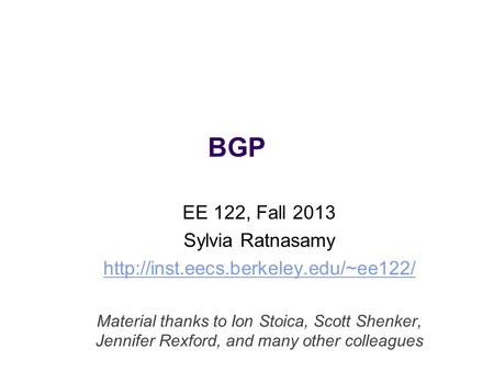 BGP EE 122, Fall 2013 Sylvia Ratnasamy  Material thanks to Ion Stoica, Scott Shenker, Jennifer Rexford, and many other.