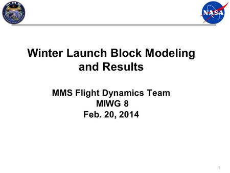 1 Winter Launch Block Modeling and Results MMS Flight Dynamics Team MIWG 8 Feb. 20, 2014.