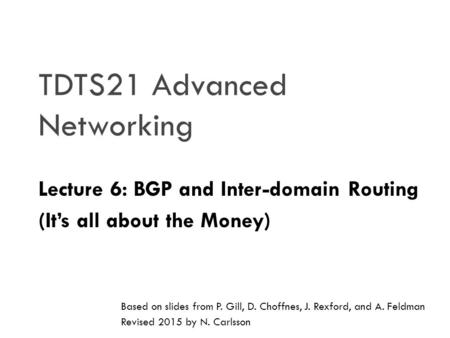 TDTS21 Advanced Networking Lecture 6: BGP and Inter-domain Routing (It's all about the Money) Based on slides from P. Gill, D. Choffnes, J. Rexford, and.