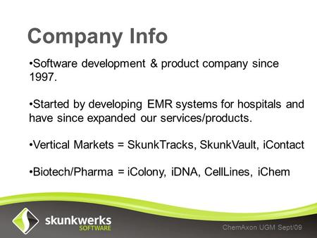 Company Info ChemAxon UGM Sept/09 Software development & product company since 1997. Started by developing EMR systems for hospitals and have since expanded.