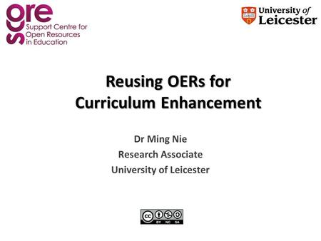 Reusing OERs for Curriculum Enhancement Dr Ming Nie Research Associate University of Leicester.