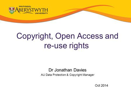 Copyright, Open Access and re-use rights Dr Jonathan Davies AU Data Protection & Copyright Manager Oct 2014.