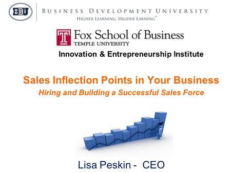 Sales Inflection Points in Your Business Hiring and Building a Successful Sales Force Presented by Lisa Peskin - CEO Business Development University Innovation.