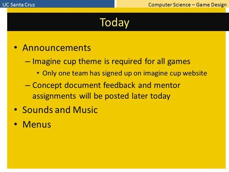 Computer Science – Game DesignUC Santa Cruz Today Announcements – Imagine cup theme is required for all games Only one team has signed up on imagine cup.