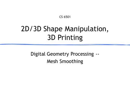 Digital Geometry Processing -- Mesh Smoothing 2D/3D Shape Manipulation, 3D Printing CS 6501 March 27, 2013.