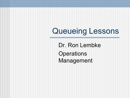 Queueing Lessons Dr. Ron Lembke Operations Management.