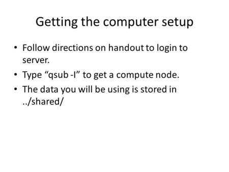 "Getting the computer setup Follow directions on handout to login to server. Type ""qsub -I"" to get a compute node. The data you will be using is stored."