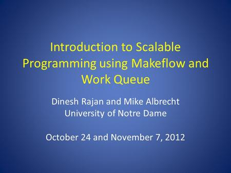 Introduction to Scalable Programming using Makeflow and Work Queue Dinesh Rajan and Mike Albrecht University of Notre Dame October 24 and November 7, 2012.