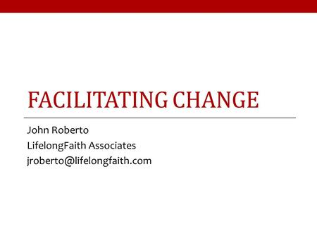 FACILITATING CHANGE John Roberto LifelongFaith Associates