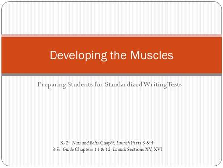 Preparing Students for Standardized Writing Tests Developing the Muscles K-2: Nuts and Bolts Chap 9, Launch Parts 3 & 4 3-5: Guide Chapters 11 & 12, Launch.