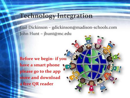 Technology Integration Gail Dickinson – John Hunt – Before we begin- if you have a smart phone please go to.
