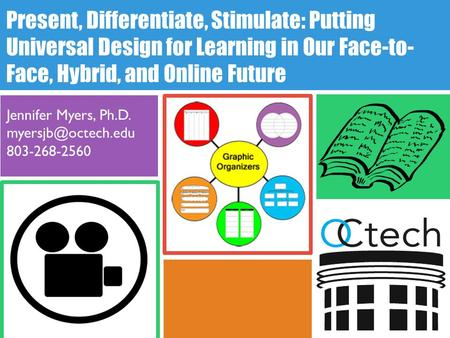 Present, Differentiate, Stimulate: Putting Universal Design for Learning in Our Face-to- Face, Hybrid, and Online Future Jennifer Myers, Ph.D.