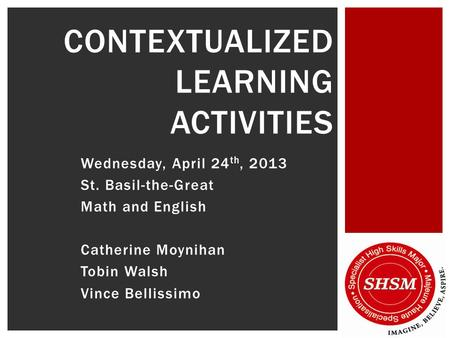 Wednesday, April 24 th, 2013 St. Basil-the-Great Math and English Catherine Moynihan Tobin Walsh Vince Bellissimo CONTEXTUALIZED LEARNING ACTIVITIES.