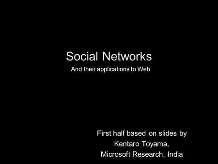 Social <strong>Networks</strong> First half based on slides by Kentaro Toyama,