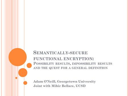 S EMANTICALLY - SECURE FUNCTIONAL ENCRYPTION : P OSSIBILITY RESULTS, IMPOSSIBILITY RESULTS AND THE QUEST FOR A GENERAL DEFINITION Adam O'Neill, Georgetown.