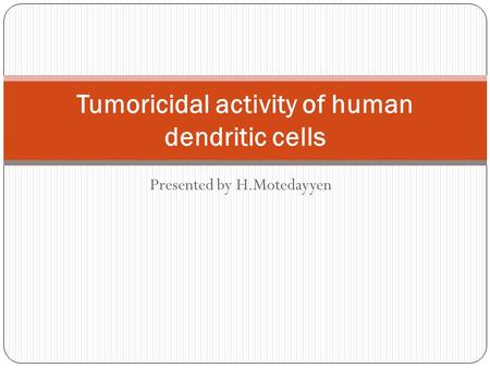 Presented by H.Motedayyen Tumoricidal activity of human dendritic cells.