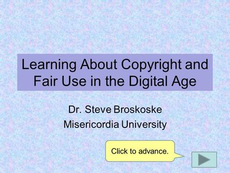 Learning About Copyright and Fair Use in the Digital Age Dr. Steve Broskoske Misericordia University Click to advance.