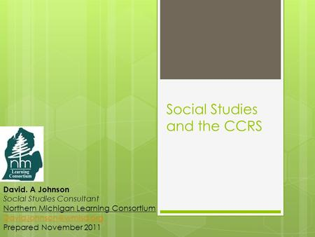 Social Studies and the CCRS David. A Johnson Social Studies Consultant Northern Michigan Learning Consortium Prepared November.