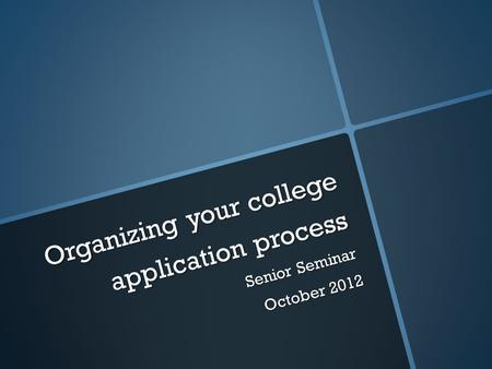 Organizing your college application process Senior Seminar October 2012.