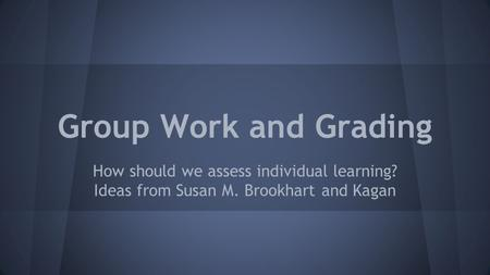 Group Work and Grading How should we assess individual learning? Ideas from Susan M. Brookhart and Kagan.