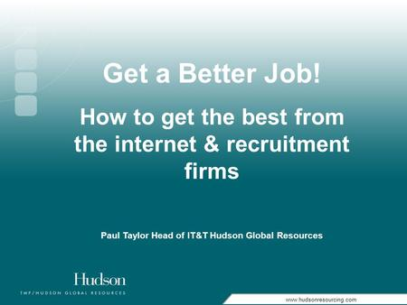Www.hudsonresourcing.com Get a Better Job! How to get the best from the internet & recruitment firms Paul Taylor Head of IT&T Hudson Global Resources.