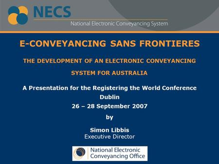 E-CONVEYANCING SANS FRONTIERES THE DEVELOPMENT OF AN ELECTRONIC CONVEYANCING SYSTEM FOR AUSTRALIA A Presentation for the Registering the World Conference.