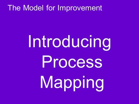 The Model for Improvement Introducing Process Mapping.