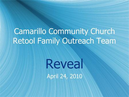 Camarillo Community Church Retool Family Outreach Team Reveal April 24, 2010 Reveal April 24, 2010.