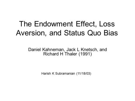 The Endowment Effect, Loss Aversion, and Status Quo Bias Daniel Kahneman, Jack L Knetsch, and Richard H Thaler (1991) Harish K Subramanian (11/18/03)