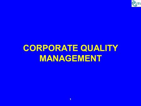 1 CORPORATE QUALITY MANAGEMENT. 2 1. Quality System 1.Guidance and Support to all ITI Units for Implementation / Surveillance / Re-certification of ISO.