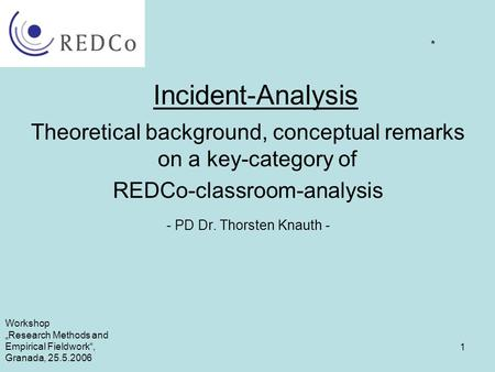 "1 Incident-Analysis Theoretical background, conceptual remarks on a key-category of REDCo-classroom-analysis - PD Dr. Thorsten Knauth - * Workshop ""Research."